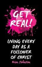 Get Real … Living Every Day as an Authentic Follower of Christ ebook by Brian Johnston