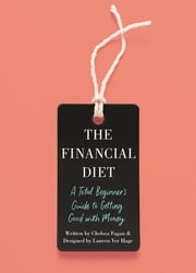 The Financial Diet - A Total Beginner's Guide to Getting Good with Money ebook by Chelsea Fagan, Lauren Ver Hage