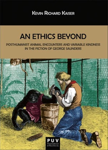 An Ethics Beyond - Posthumanist Animal Encounters and Variable Kindness in the Fiction of George Saunders eBook by Kevin Richard Kaiser