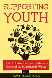 Supporting Youth: How to Care, Communicate, and Connect in Meaningful Ways ebook by Tellett-Royce, Nancy