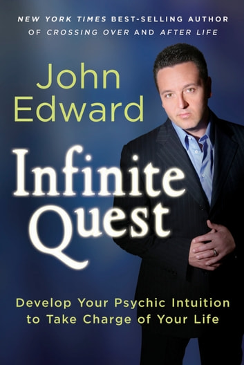 Infinite Quest - Develop Your Psychic Intuition to Take Charge of Your Life ebook by John Edward