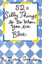 52 Series: Silly Things to Do When You Are Blue ebook by Lynn Gordon, Susan Synarski