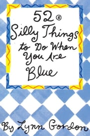 52 Series: Silly Things to Do When You Are Blue ebook by Lynn Gordon,Susan Synarski