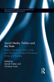 Social Media, Politics and the State - Protests, Revolutions, Riots, Crime and Policing in the Age of Facebook, Twitter and YouTube ebook by Daniel Trottier,Christian Fuchs