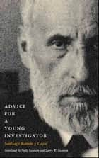 Advice for a Young Investigator ebook by Santiago Ramón y Cajal, Neely Swanson, Larry W. Swanson