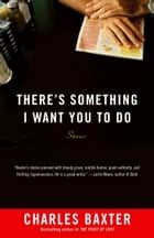 There's Something I Want You to Do - Stories ebook by Charles Baxter