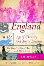 England in the Age of Chivalry . . . And Awful Diseases - The Hundred Years' War and Black Death ebook by Ed West