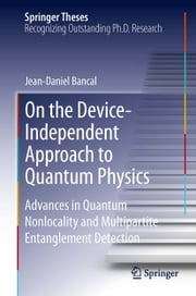 On the Device-Independent Approach to Quantum Physics - Advances in Quantum Nonlocality and Multipartite Entanglement Detection ebook by Jean-Daniel Bancal