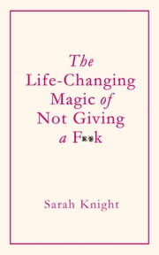 The Life-Changing Magic of Not Giving a F**k - How to stop spending time you don't have doing things you don't want to do with people you don't like ebook by Sarah Knight