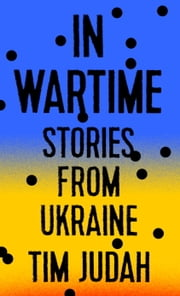 In Wartime - Stories from Ukraine ebook by Tim Judah