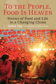 To the People, Food Is Heaven - Stories of Food and Life in a Changing China ebook by Audra Dr Ang