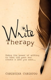 Write Therapy: Using the Power of Writing to Heal the Past and Create a Life You Want ebook by Christina Christou
