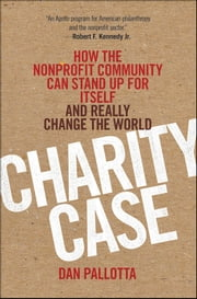 Charity Case - How the Nonprofit Community Can Stand Up For Itself and Really Change the World ebook by Dan Pallotta