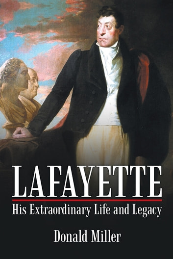 Lafayette: His Extraordinary Life and Legacy ebook by Donald Miller