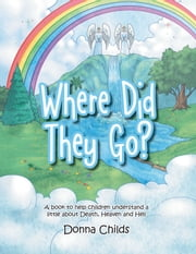 Where Did They Go? - A Book to Help Children Understand a Little About Death, Heaven and Hell ebook by Donna Childs