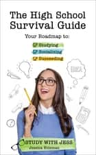 The High School Survival Guide - Your Roadmap to Studying, Socializing & Succeeding ebook by Jessica Holsman