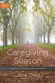 The Caregiving Season - Finding Grace to Honor Your Aging Parents ebook by Jane Daly,Jim Daly
