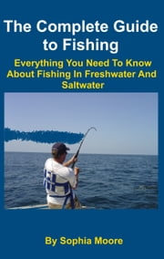 The Complete Guide to Fishing: Everything You Need To Know About Fishing In Freshwater And Saltwater ebook by Sophia Moore
