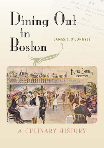 Dining Out in Boston - A Culinary History ebook by James C. O'Connell