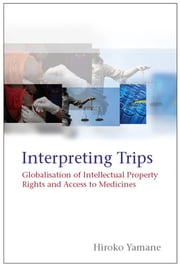 Interpreting TRIPS - Globalisation of Intellectual Property Rights and Access to Medicines ebook by Hiroko Yamane
