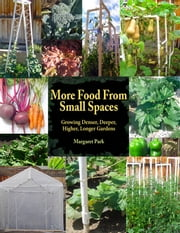 More Food From Small Spaces - Growing Denser, Deeper, Higher, Longer Vegetable Gardens ebook by Margaret Park