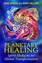 Planetary Healing - Spirit Medicine for Global Transformation ebook by Nicki Scully, Mark Hallert