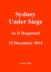 Sydney Under Siege: As It Happened 15 December 2014 ebook by Justin Cahill