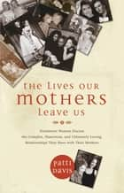 The Lives Our Mothers Leave Us ebook by Patti Davis