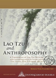 "Lao Tzu and Anthroposophy: A Translation of the Tao Te Ching with Commentary and a Lao Tzu Document ""The Great One Excretes Water"" 2nd Edition ebook by Kwan-Yuk, Claire Sit"