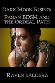 Dark Moon Rising: Pagan BDSM and the Ordeal Path ebook by Raven Kaldera