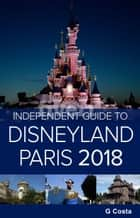 The Independent Guide to Disneyland Paris 2018 ebook by G Costa