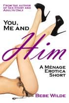 You, Me and Him: A Menage Erotica Short ebook by Bebe Wilde
