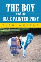 The Boy and the Blue Painted Pony ebook by Tish Wright
