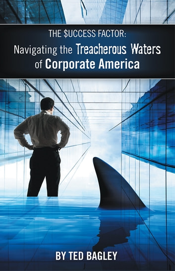 The Success Factor - Navigating the Treacherous Waters of Corporate America (The 21st Century Worker) ebook by Ted Bagley