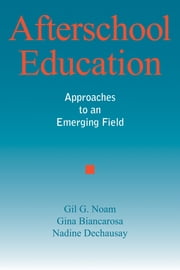 Afterschool Education - Approaches to an Emerging Field ebook by Gil G. Noam, Gina Biancarosa, Nadine Dechausay
