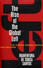 The Rise of the Global Left - The World Social Forum and Beyond ebook by Boaventura De Sousa Santos