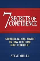 7 Secrets of Confidence - Straight-talking advice on how to become more confident eBook by Steve Miller