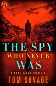The Spy Who Never Was - A Nora Baron Thriller ebook by Tom Savage