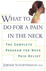 What to do for a Pain in the Neck - The Complete Program for Neck Pain Relief ebook by M.D. Jerome Schofferman, M.D.