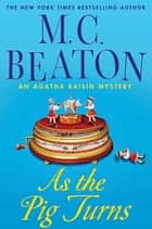 As the Pig Turns - An Agatha Raisin Mystery ebook by M. C. Beaton