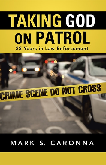 Taking God on Patrol - 28 Years in Law Enforcement ebook by Mark S. Caronna