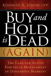 Buy and Hold Is Dead (Again) - The Case for Active Portfolio Management in Dangerous Markets ebook by Kenneth Solow