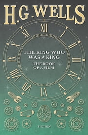 The King Who Was a King - The Book of a Film ebook by H. G. Wells