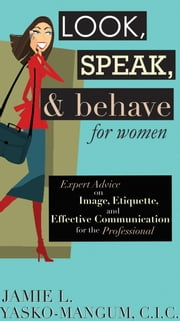 Look, Speak, & Behave for Women - Expert Advice on Image, Etiquette, and Effective Communication for the Professional ebook by Jamie L. Yasko-mangum