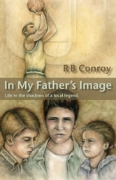 In My Father's Image - Life in the Shadows of a Local Legend ebook by R B Conroy