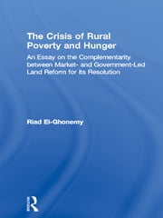 The Crisis of Rural Poverty and Hunger - An Essay on the Complementarity between Market- and Government-Led Land Reform for its Resolution ebook by M. Riad El-Ghonemy