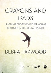 Crayons and iPads - Learning and Teaching of Young Children in the Digital World ebook by Dr. Debra Harwood