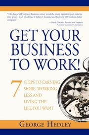 Get Your Business to Work! - 7 Steps to Earning More, Working Less and Living the Life You Want ebook by George Hedley