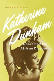 Katherine Dunham - Dance and the African Diaspora ebook by Joanna Dee Das