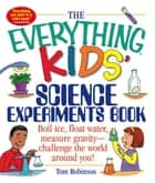 The Everything Kids' Science Experiments Book - Special eBook Edition: Boil Ice, Float Water, Measure Gravity-Challenge the World Around You! ebook by Tom Robinson